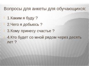 Вопросы для анкеты для обучающихся: 1.Каким я буду ? 2.Чего я добьюсь ? 3.Ком