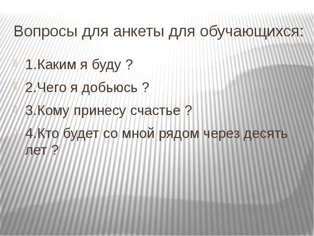 Вопросы для анкеты для обучающихся: 1.Каким я буду ? 2.Чего я добьюсь ? 3.Ком...
