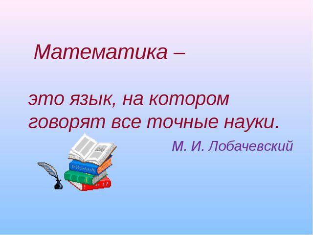 Математика – это язык, на котором говорят все точные науки. М. И. Лобачевский
