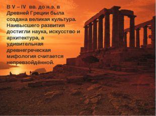 В V – IV вв. до н.э. в Древней Греции была создана великая культура. Наивысше
