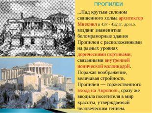 ПРОПИЛЕИ ...Над крутым склоном священного холма архитектор Мнесикл в 437 - 43