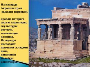 На площадь Акрополя храм выходит портиком, кровлю которого держат кариатиды,