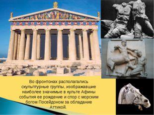 Во фронтонах располагались скульптурные группы, изображавшие наиболее значимы