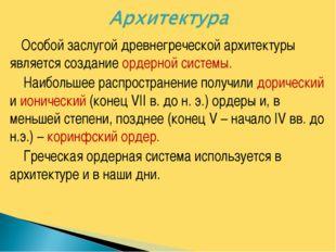 Особой заслугой древнегреческой архитектуры является создание ордерной систе