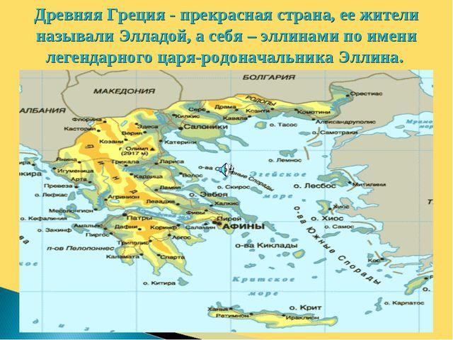 Древняя Греция - прекрасная страна, ее жители называли Элладой, а себя – элли...
