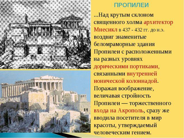 ПРОПИЛЕИ ...Над крутым склоном священного холма архитектор Мнесикл в 437 - 43...