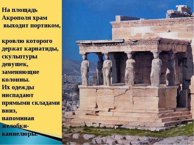 На площадь Акрополя храм выходит портиком, кровлю которого держат кариатиды,...