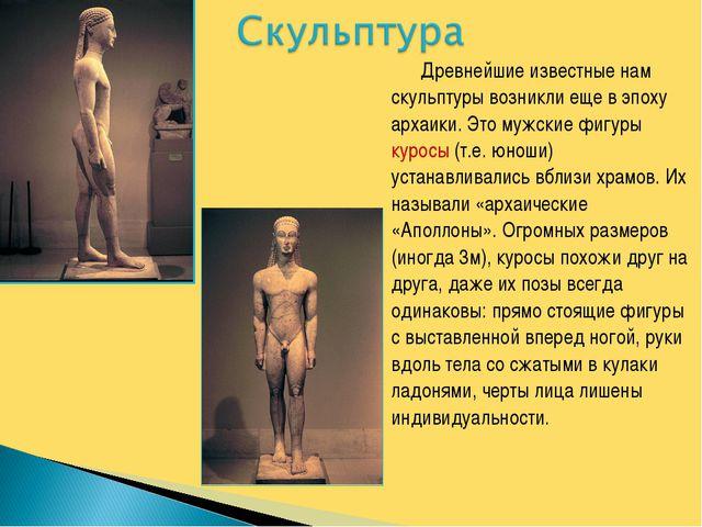 Древнейшие известные нам скульптуры возникли еще в эпоху архаики. Это мужски...