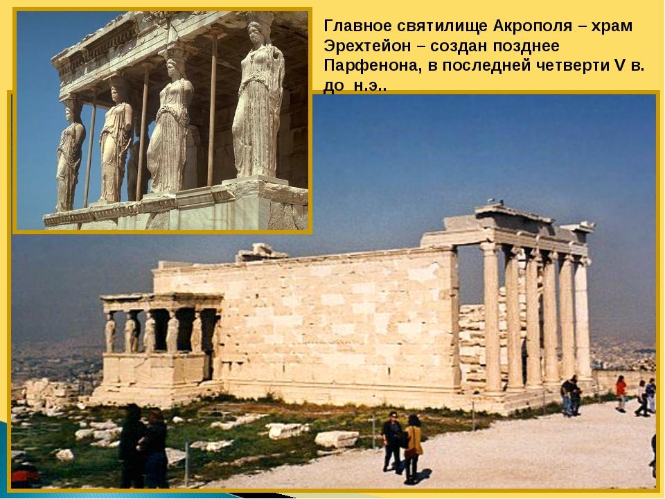 Главное святилище Акрополя – храм Эрехтейон – создан позднее Парфенона, в пос...
