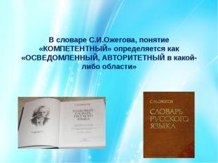 В словаре С.И.Ожегова, понятие «КОМПЕТЕНТНЫЙ» определяется как «ОСВЕДОМЛЕННЫЙ
