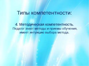 Типы компетентности: 4. Методическая компетентность. Педагог знает методы и п