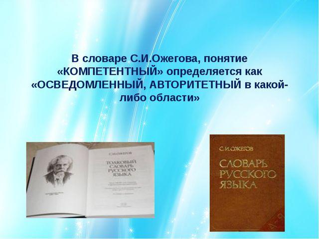 В словаре С.И.Ожегова, понятие «КОМПЕТЕНТНЫЙ» определяется как «ОСВЕДОМЛЕННЫЙ...