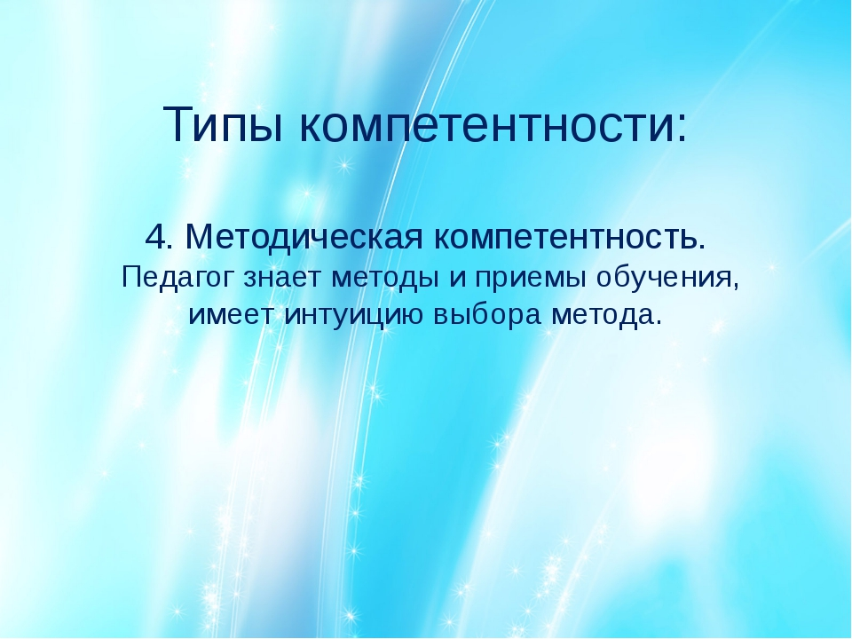 Типы компетентности: 4. Методическая компетентность. Педагог знает методы и п...