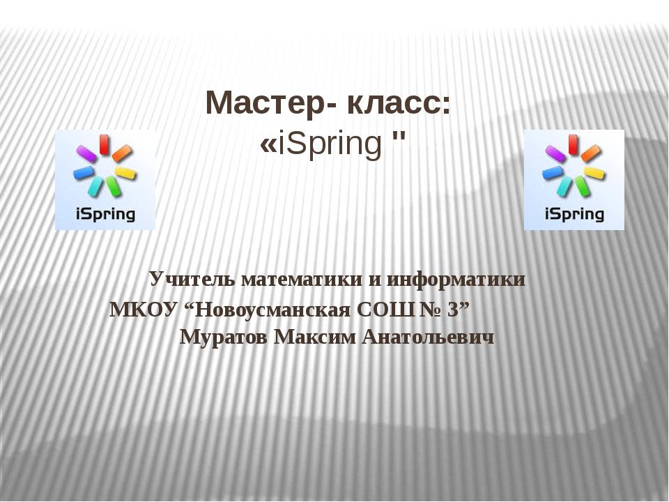 """Мастер- класс: «iSpring"""" Учитель математики и информатики МКОУ """"Новоусманска..."""