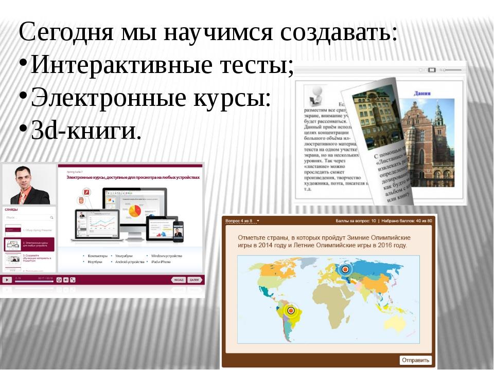 Сегодня мы научимся создавать: Интерактивные тесты; Электронные курсы: 3d-кни...