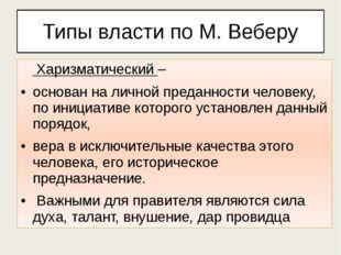 Типы власти по М. Веберу Харизматический – основан на личной преданности чело