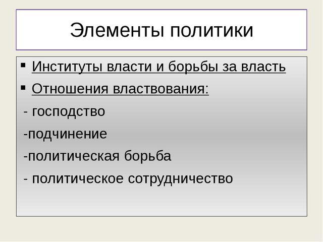 Элементы политики Институты власти и борьбы за власть Отношения властвования:...