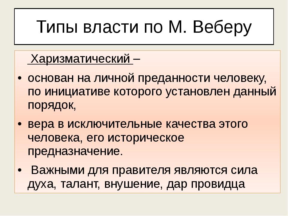Типы власти по М. Веберу Харизматический – основан на личной преданности чело...