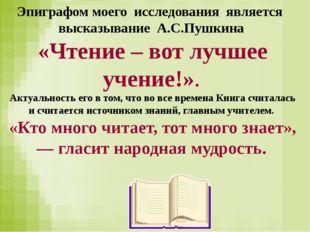 Эпиграфом моего исследования является высказывание А.С.Пушкина «Чтение – вот