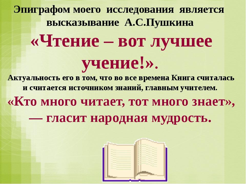 Эпиграфом моего исследования является высказывание А.С.Пушкина «Чтение – вот...