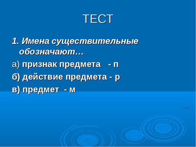 ТЕСТ 1. Имена существительные обозначают… а) признак предмета - п б) действие...
