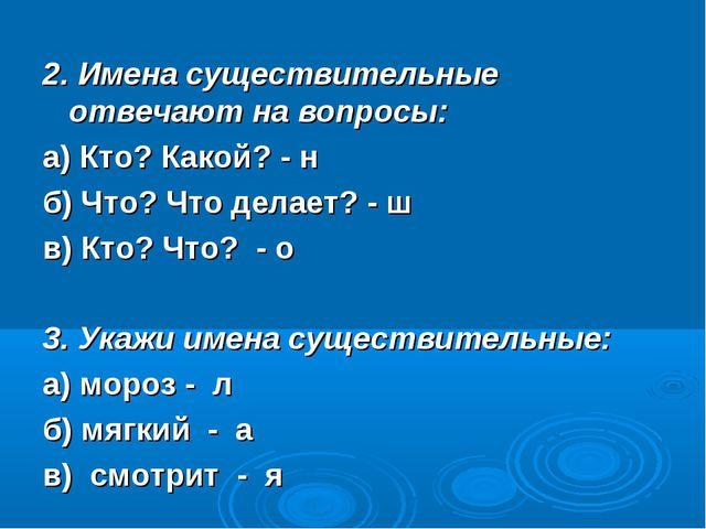 2. Имена существительные отвечают на вопросы: а) Кто? Какой? - н б) Что? Что...