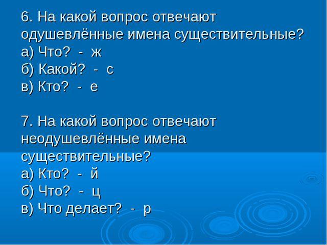 6. На какой вопрос отвечают одушевлённые имена существительные? а) Что? - ж б...