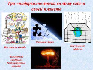 Три «подарка»человека самому себе и своей планете Парниковый эффект Кислотные