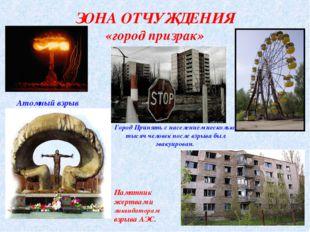 ЗОНА ОТЧУЖДЕНИЯ «город призрак» Атомный взрыв Город Припять с населением неск