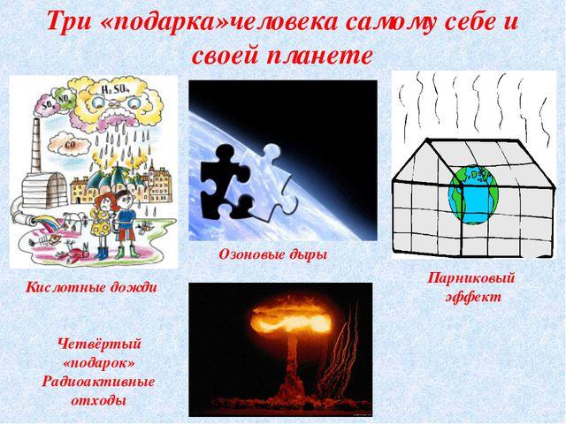 Три «подарка»человека самому себе и своей планете Парниковый эффект Кислотные...