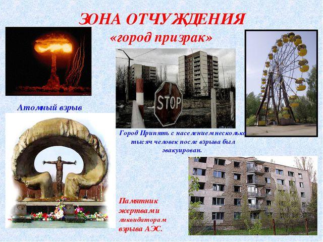 ЗОНА ОТЧУЖДЕНИЯ «город призрак» Атомный взрыв Город Припять с населением неск...