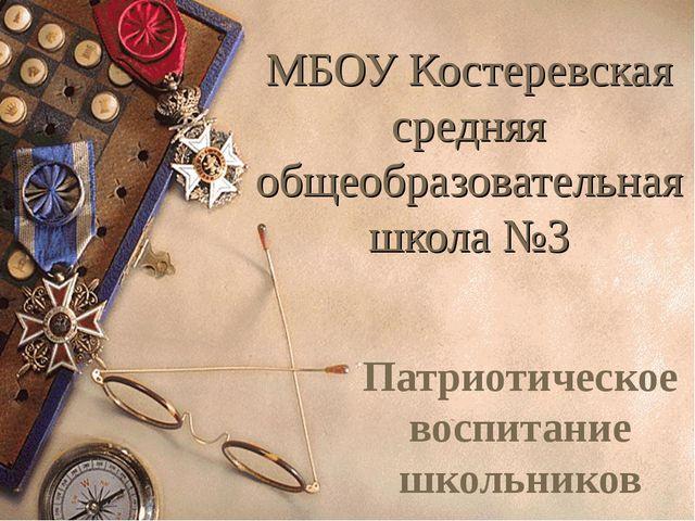 МБОУ Костеревская средняя общеобразовательная школа №3 Патриотическое воспита...