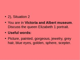 2), Situation 2 You are in Victoria and Albert museum. Discuss the queen Eli