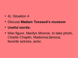 4). Situation 4 Discuss Madam Tussaud's museum Useful words: Wax figure, Mari