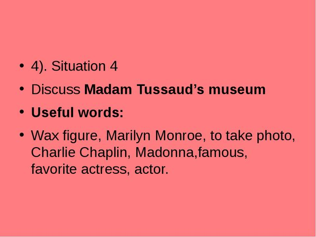 4). Situation 4 Discuss Madam Tussaud's museum Useful words: Wax figure, Mari...