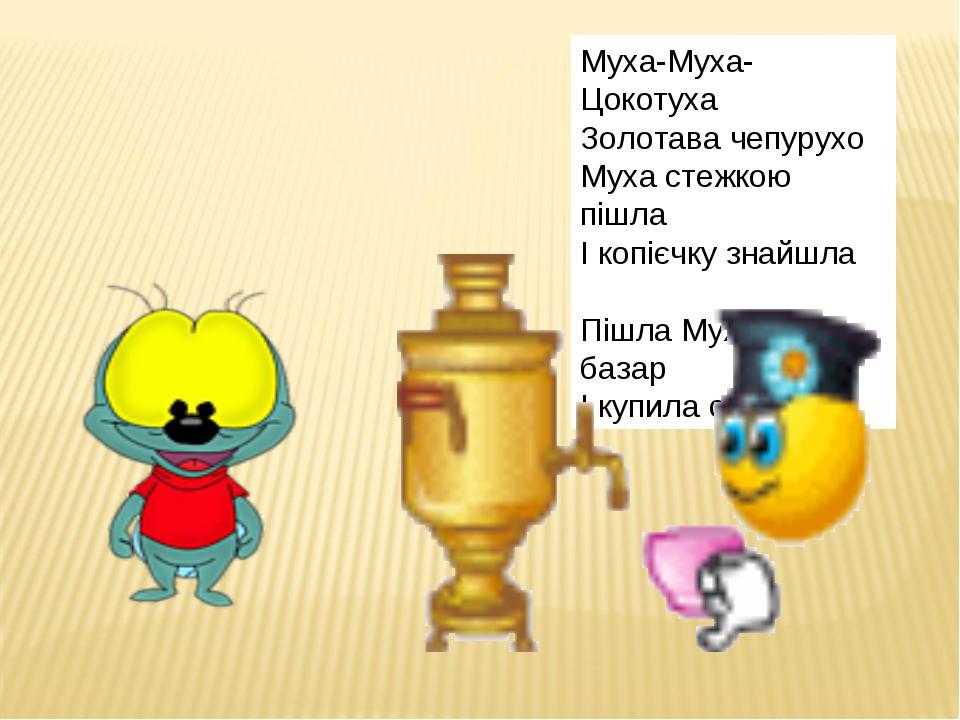Муха-Муха-Цокотуха Золотава чепурухо Муха стежкою пішла І копієчку знайшла Пі...