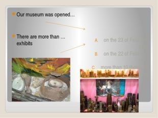 Our museum was opened… There are more than … exhibits on the 23 of February 1