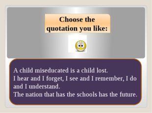Choose the quotation you like: A child miseducated is a child lost. I hear an