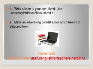 Home task teacher's site-usefulenglishforteachers.narod.ru 1.Write a letter