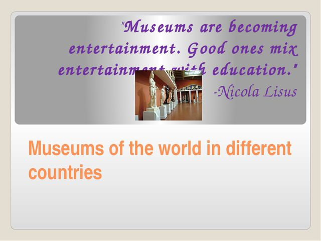 "Museums of the world in different countries ""Museums are becoming entertainme..."