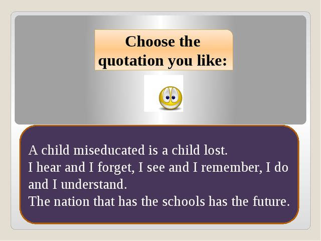 Choose the quotation you like: A child miseducated is a child lost. I hear an...