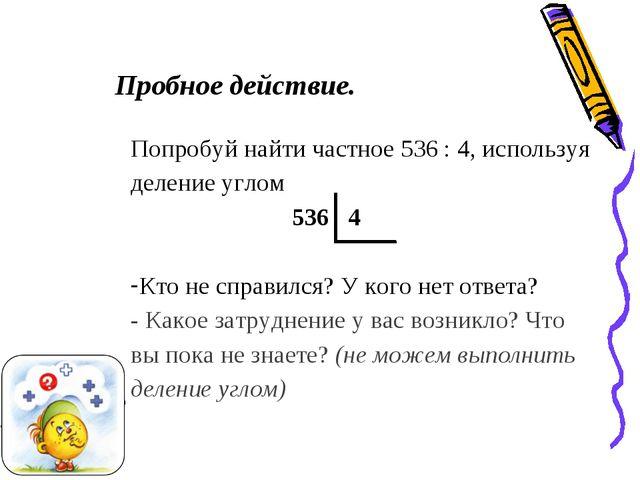 Пробное действие. Попробуй найти частное 536 : 4, используя деление углом 536...