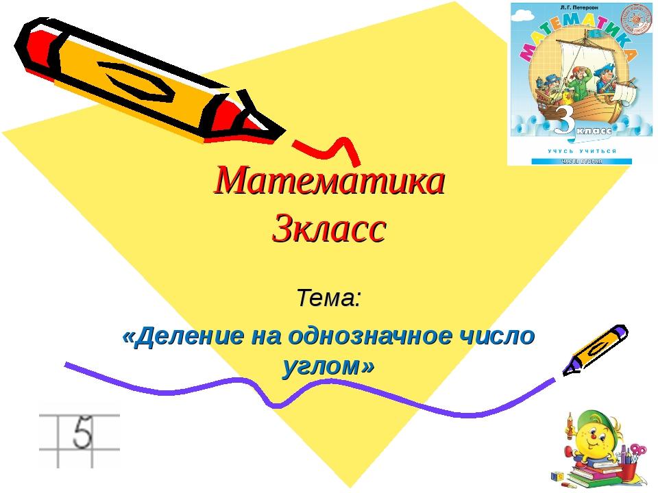 Математика 3класс Тема: «Деление на однозначное число углом»