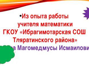 Из опыта работы учителя математики ГКОУ «Ибрагимотарская СОШ Тляратинского ра