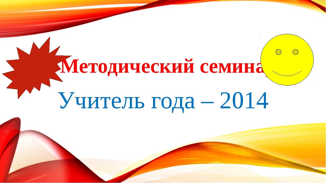 Методический семинар Учитель года – 2014