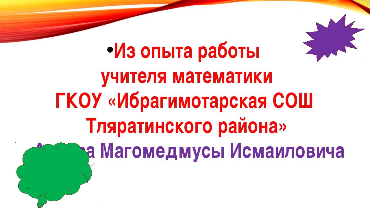 Из опыта работы учителя математики ГКОУ «Ибрагимотарская СОШ Тляратинского ра...