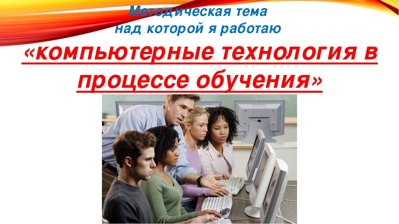 Методическая тема над которой я работаю «компьютерные технология в процессе о...