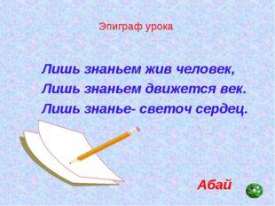 Эпиграф урока Лишь знаньем жив человек, Лишь знаньем движется век. Лишь знань