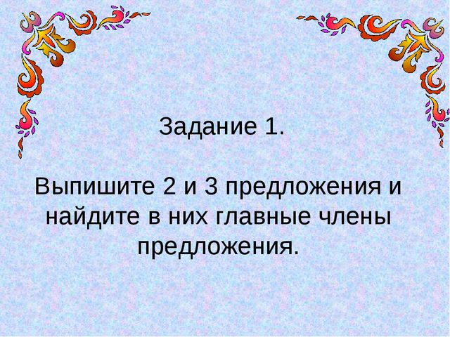 Задание 1. Выпишите 2 и 3 предложения и найдите в них главные члены предложе...