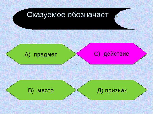 А) предмет В) место Д) признак С) действие С) действие Сказуемое обозначаетма...